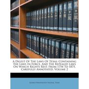 A Digest of the Laws of Texas : Containing the Laws in Force, and the Repealed Laws on Which Rights Rest, from 1754 to 1875, Carefully Annotated, Volume 2