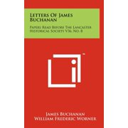 Letters of James Buchanan : Papers Read Before the Lancaster Historical Society V36, No. 8