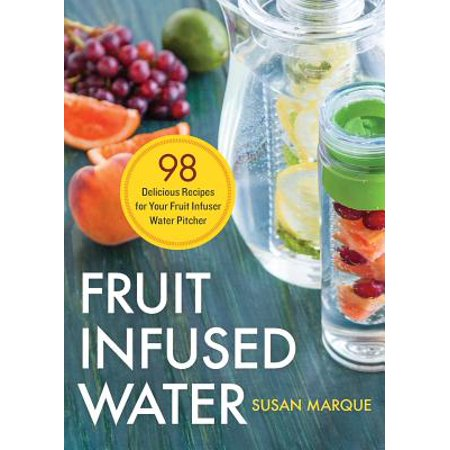 Fruit Infused Water : 98 Delicious Recipes for Your Fruit Infuser Water