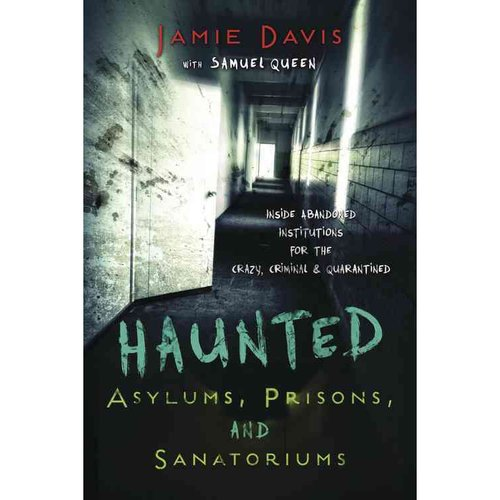 Haunted Asylums, Prisons, and Sanatoriums: Inside Abandoned Institutions for the Crazy, Criminal, and Quarantined