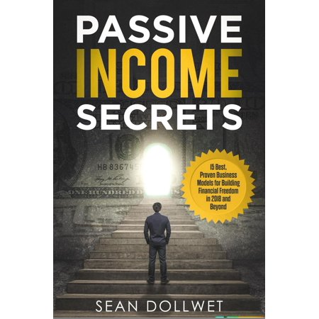 Passive Income Secrets : 15 Best, Proven Business Models for Building Financial Freedom in 2018 and Beyond -