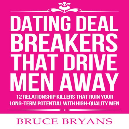 Dating Deal Breakers That Drive Men Away: 12 Relationship Killers that Ruin Your Long-Term Potential with High-Quality Men -