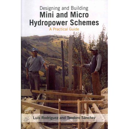 Designing and Building Mini and Micro Hydropower Schemes: A Practical Guide by