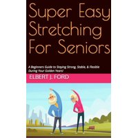 Super Easy Stretching For Seniors. A Beginners Guide to Staying Strong, Stable, & Flexible During Your Golden Years! - eBook