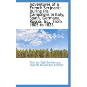 Adventures of a French Serjeant : During His Campaigns in Italy, Spain, Germany, Russia, &C., from 18