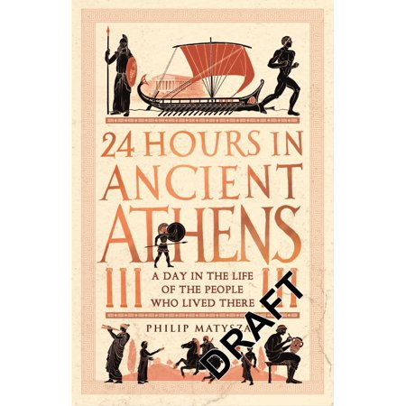 24 Hours in Ancient Athens : A Day in the Lives of the People Who Lived (The Ancient Greek Hero In 24 Hours Ebook)