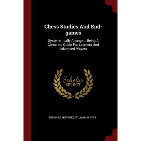 Chess Studies and End-Games : Systematically Arranged, Being a Complete Guide for Learners and Advanced Players