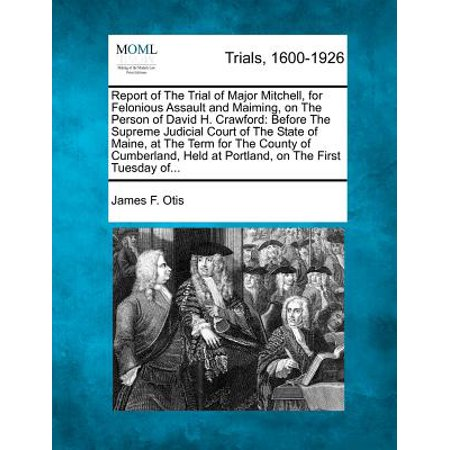 Report of the Trial of Major Mitchell, for Felonious Assault and Maiming, on the Person of David H. Crawford : Before the Supreme Judicial Court of the State of Maine, at the Term for the County of Cumberland, Held at Portland, on the First Tuesday Of... (Party Stores Portland Maine)