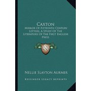 Caxton : Mirror of Fifteenth Century Letters, a Study of the Literature of the First English Press