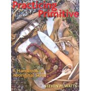 Practicing Primitive : A Handbook of Aboriginal Skills
