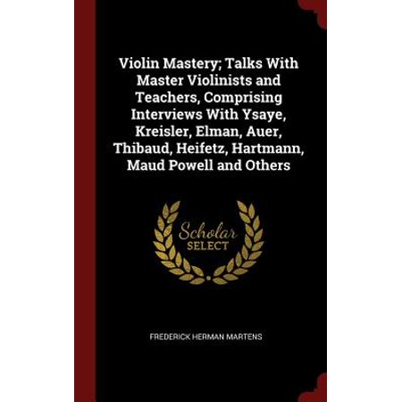 Violin Mastery; Talks with Master Violinists and Teachers, Comprising Interviews with Ysaye, Kreisler, Elman, Auer, Thibaud, Heifetz, Hartmann, Maud Powell and Others Fritz Kreisler Violin
