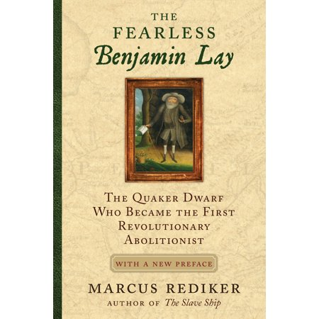 The Fearless Benjamin Lay : The Quaker Dwarf Who Became the First Revolutionary Abolitionist With a New Preface