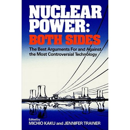 Nuclear Power: Both Sides : The Best Arguments for and Against the Most Controversial