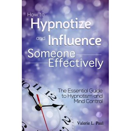 - How to Hypnotize and Influence Someone Effectively: The Essential Guide to Hypnotism and Mind Control - eBook