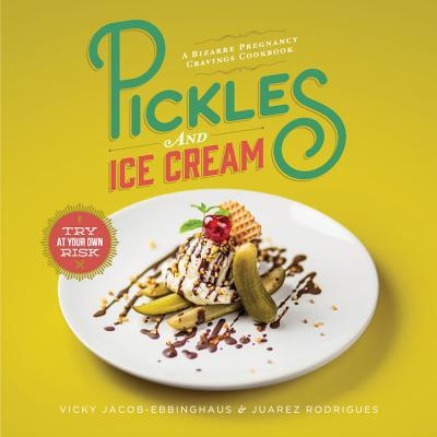 Pickles and Ice Cream : A Bizarre Pregnancy Cravings Cookbook