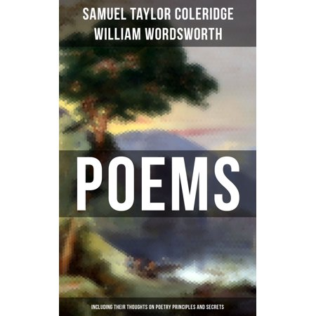 Poems by Samuel Taylor Coleridge and William Wordsworth (Including Their Thoughts On Poetry Principles and Secrets) -