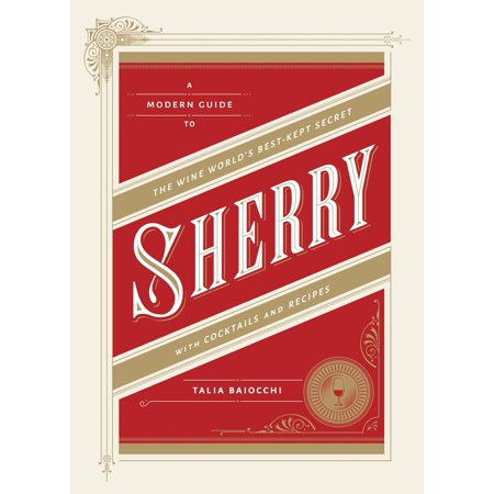 Sherry : A Modern Guide to the Wine World's Best-Kept Secret, with Cocktails and