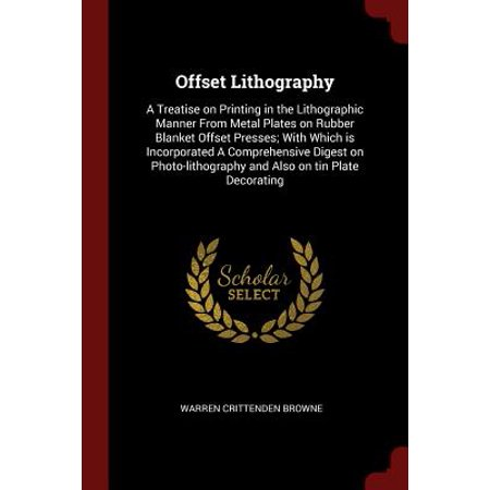 Offset Lithography : A Treatise on Printing in the Lithographic Manner from Metal Plates on Rubber Blanket Offset Presses; With Which Is Incorporated a Comprehensive Digest on Photo-Lithography and Also on Tin Plate Decorating (Offset Press)