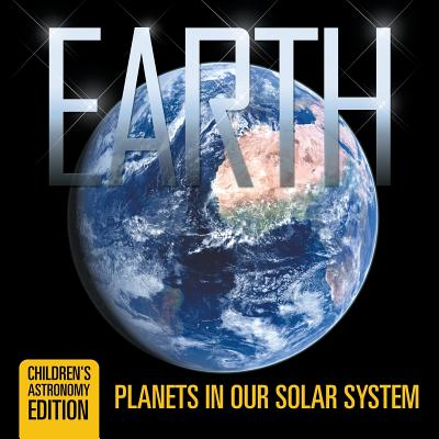 Earth : Planets in Our Solar System Children's Astronomy Edition