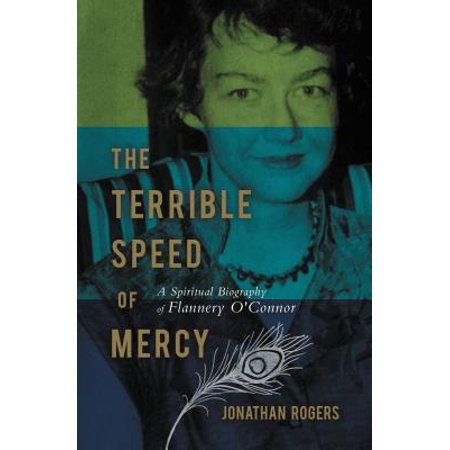 The Terrible Speed of Mercy : A Spiritual Biography of Flannery