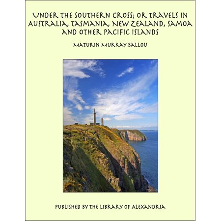 Under the Southern Cross; or Travels in Australia, Tasmania, New Zealand, Samoa and Other Pacific Islands -