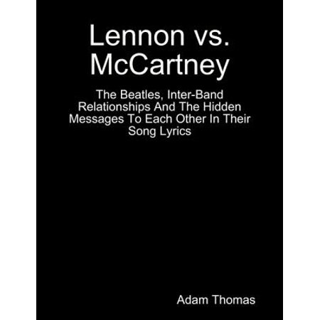 Lennon Versus Mccartney the Beatles, Inter Band Relationships and the Hidden Messages to Each Other In Their Song Lyrics - eBook