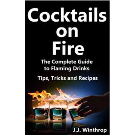 Cocktails on Fire: The Complete Guide to Flaming Drinks - Tips, Tricks and Recipes - eBook (Fire Food And Drink)