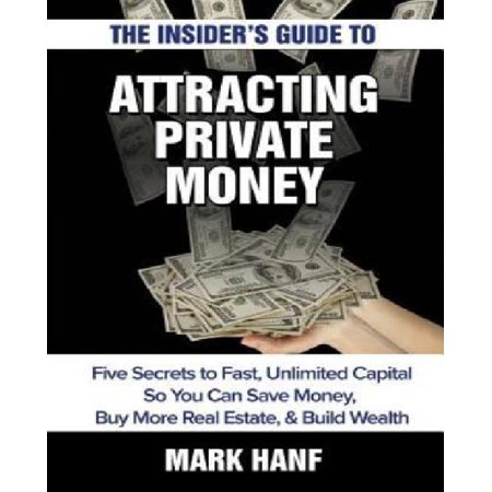 The Insiders Guide To Attracting Private Money  Five Secrets To Fast  Unlimited Capital So You Can Save Money  Buy More Real Estate   Build Wealth