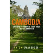 Cambodia: 50 Facts You Should Know When Visiting Cambodia - eBook