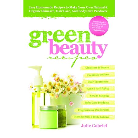 Green Beauty Recipes: Easy Homemade Recipes to Make your Own Skincare, Hair Care and Body Care Products -