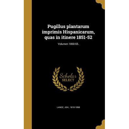 Pugillus Plantarum Imprimis Hispanicarum  Quas In Itinere 1851 52  Volumen 1860 65