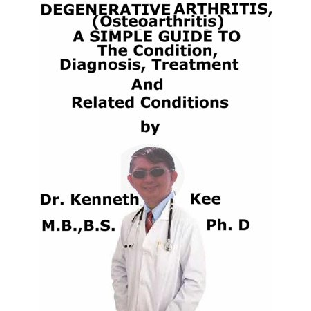 Degenerative Arthritis (Osteoarthritis) A Simple Guide To The Condition, Diagnosis, Treatment And Related Conditions -