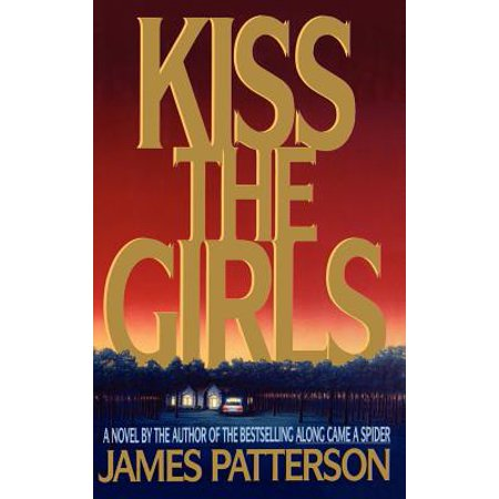 Kiss the Girls : A Novel by the Author of the Bestselling Along Came a