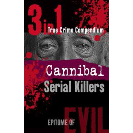 Cannibal Serial Killers (3-in-1 True Crime Compendium) - eBook