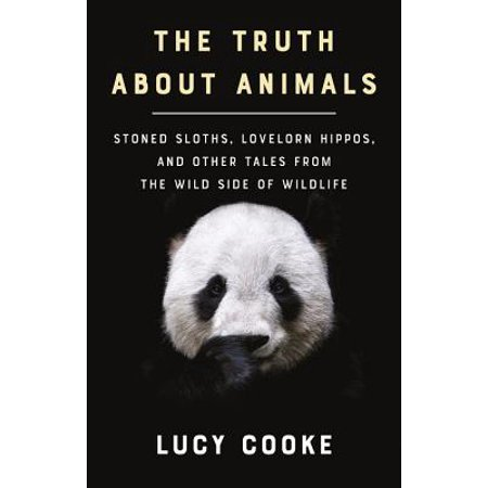The Truth About Animals : Stoned Sloths, Lovelorn Hippos, and Other Tales from the Wild Side of (Tales Animal)
