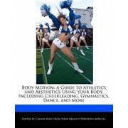 Body Motion : A Guide to Athletics and Aesthetics Using Your Body, Including Cheerleading, Gymnastics, Dance, and More