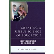Creating a Useful Science of Education : Society's Most Important and Challenging Task