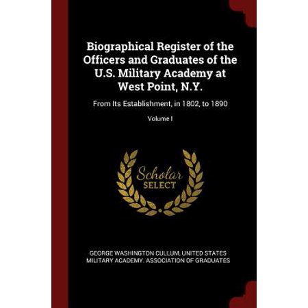 Biographical Register of the Officers and Graduates of the U.S. Military Academy at West Point, N.Y. : From Its Establishment, in 1802, to 1890; Volume