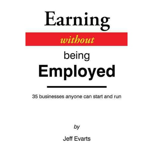 Earning Without Being Employed : 35 Businesses Anyone Can Start and Run