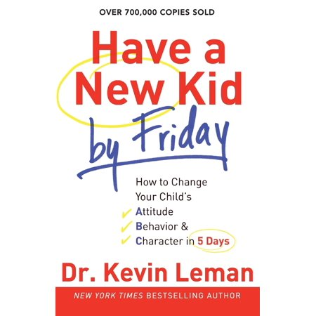 Have a New Kid by Friday : How to Change Your Child's Attitude, Behavior & Character in 5 Days ()