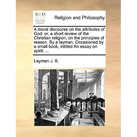 A Moral Discourse on the Attributes of God : Or, a Short Review of the Christian Religion, on the Principles of Reason. by a Layman. Occasioned by a Small Book, Intitled an Essay on Spirit. ...