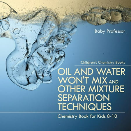 Oil and Water Won't Mix and Other Mixture Separation Techniques - Chemistry Book for Kids 8-10 Children's Chemistry