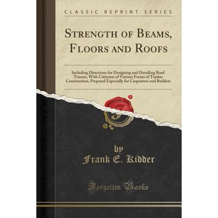 Timber Frame Builders - Strength of Beams, Floors and Roofs : Including Directions for Designing and Detailing Roof Trusses, with Criticism of Various Forms of Timber Construction, Prepared Especially for Carpenters and Builders (Classic Reprint)