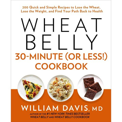 Wheat Belly 30-minute or Less! Cookbook: 200 Quick and Simple Recipes to Lose the Wheat, Lose the Weight, and Find Your Path Back to Health