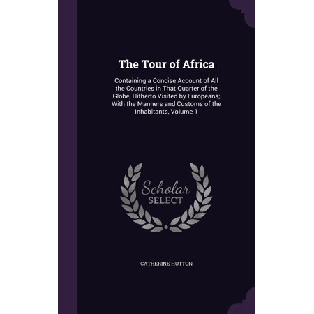 The Tour of Africa : Containing a Concise Account of All the Countries in That Quarter of the Globe, Hitherto Visited by Europeans; With the Manners and Customs of the Inhabitants, Volume (Best Countries To Visit Africa)