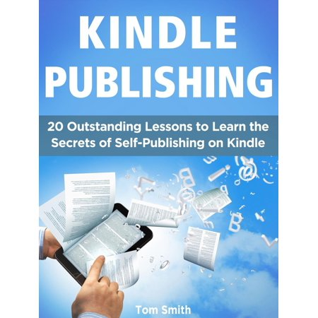 Kindle Publishing: 20 Outstanding Lessons to Learn the Secrets of Self-Publishing on Kindle -