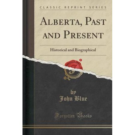Alberta  Past And Present  Historical And Biographical  Classic Reprint