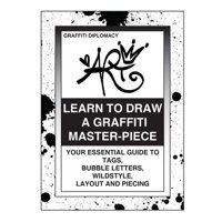 Learn to Draw a Graffiti Master-Piece : Your Essential Guide to Tags, Bubble Letters, Wildstyle, Layout and Piecing