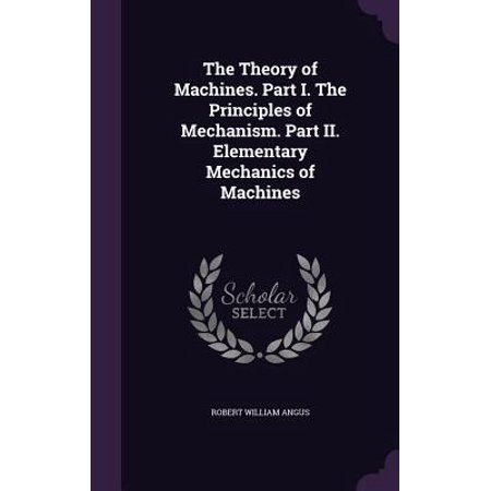 The Theory of Machines. Part I. the Principles of Mechanism. Part II. Elementary Mechanics of (Theory Of Machines And Mechanisms 5th Edition)