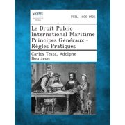 Le Droit Public International Maritime Principes Generaux.-Regles Pratiques